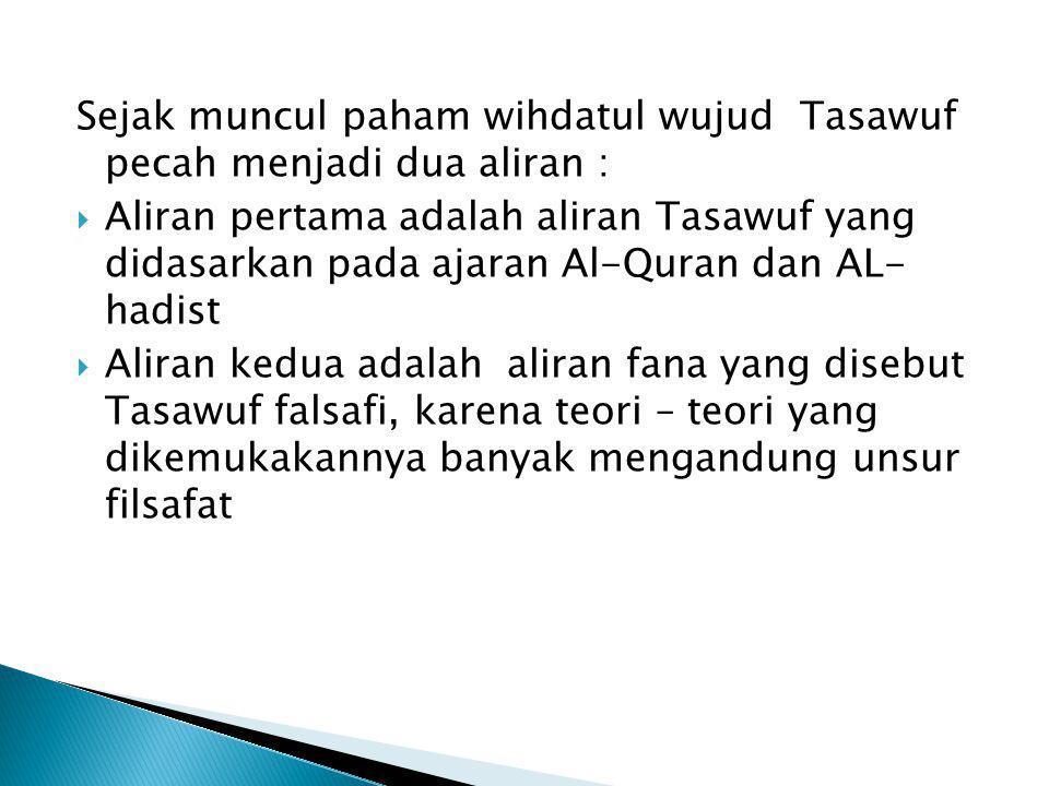 Sejak muncul paham wihdatul wujud Tasawuf pecah menjadi dua aliran :  Aliran pertama adalah aliran Tasawuf yang didasarkan pada ajaran Al-Quran dan A