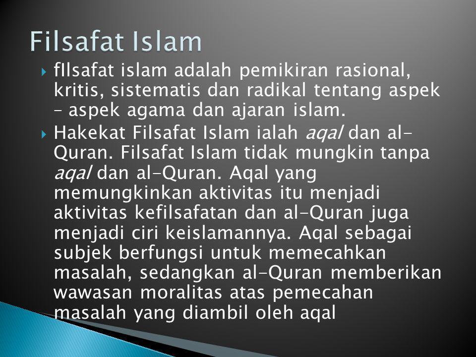 fIlsafat islam adalah pemikiran rasional, kritis, sistematis dan radikal tentang aspek – aspek agama dan ajaran islam.  Hakekat Filsafat Islam iala
