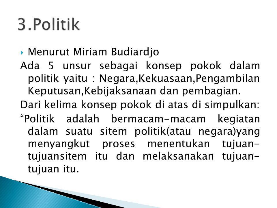  Menurut Miriam Budiardjo Ada 5 unsur sebagai konsep pokok dalam politik yaitu : Negara,Kekuasaan,Pengambilan Keputusan,Kebijaksanaan dan pembagian.