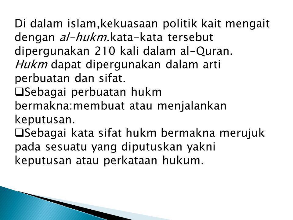 Di dalam islam,kekuasaan politik kait mengait dengan al-hukm.kata-kata tersebut dipergunakan 210 kali dalam al-Quran. Hukm dapat dipergunakan dalam ar