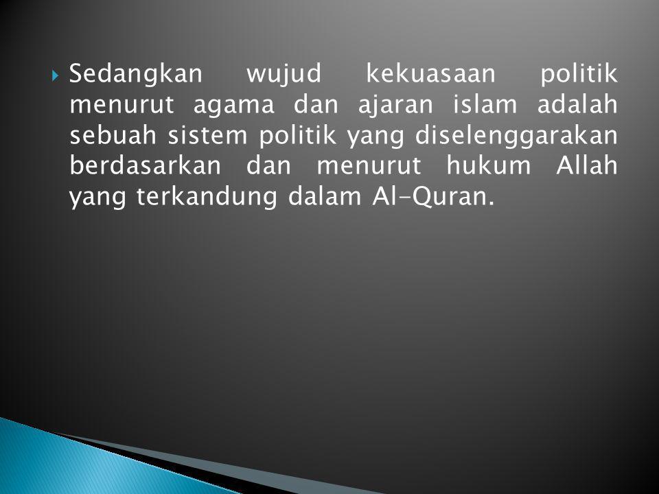  Sedangkan wujud kekuasaan politik menurut agama dan ajaran islam adalah sebuah sistem politik yang diselenggarakan berdasarkan dan menurut hukum All