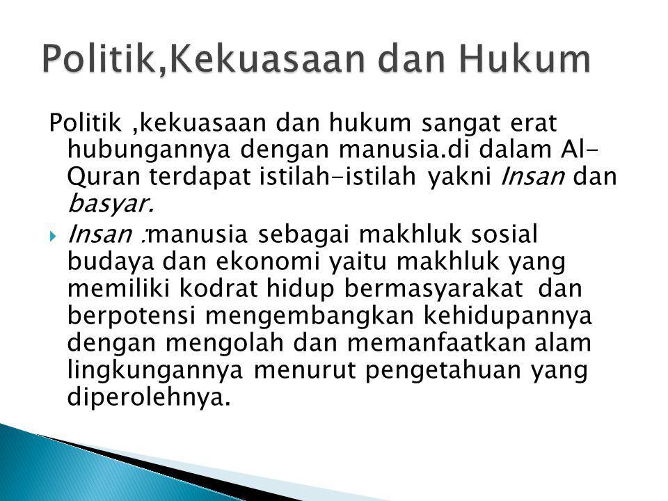 Politik,kekuasaan dan hukum sangat erat hubungannya dengan manusia.di dalam Al- Quran terdapat istilah-istilah yakni Insan dan basyar.  Insan :manusi