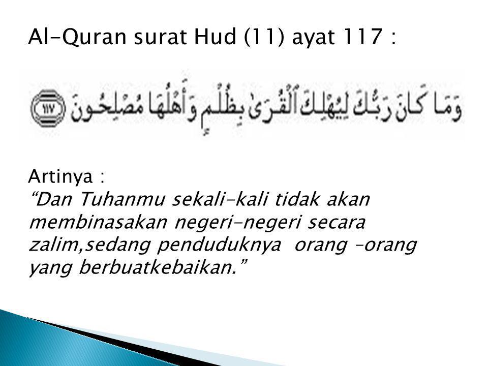 "Al-Quran surat Hud (11) ayat 117 : Artinya : ""Dan Tuhanmu sekali-kali tidak akan membinasakan negeri-negeri secara zalim,sedang penduduknya orang –ora"