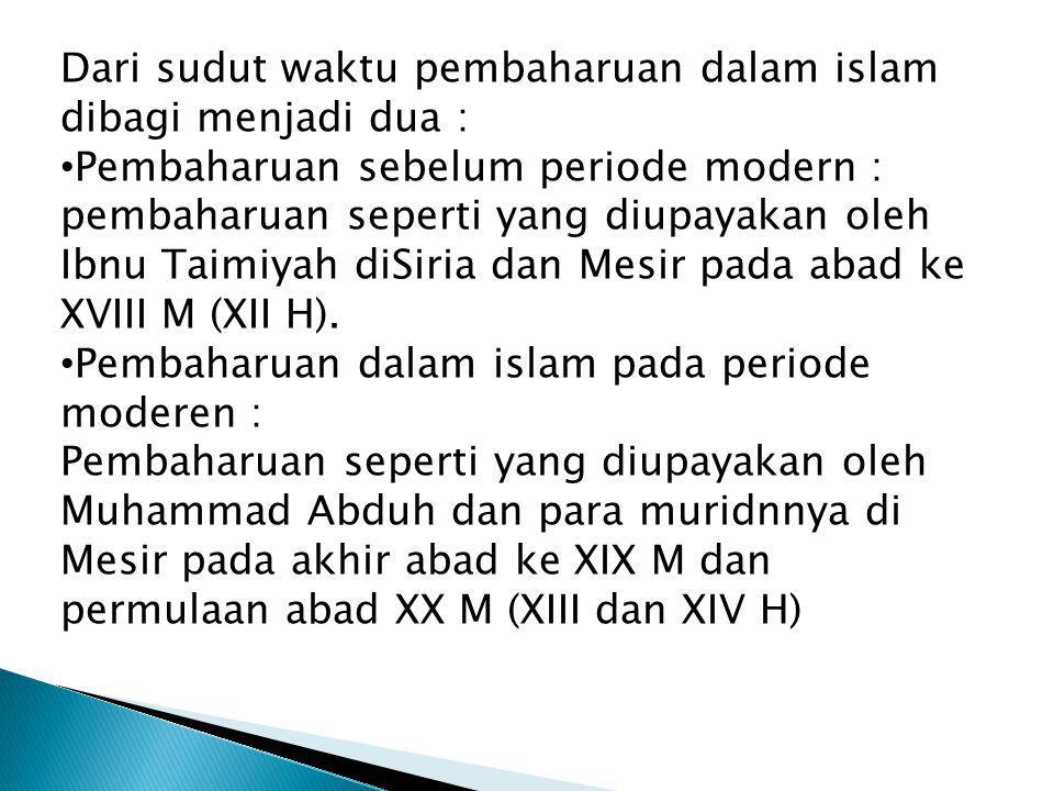 Dari sudut waktu pembaharuan dalam islam dibagi menjadi dua : Pembaharuan sebelum periode modern : pembaharuan seperti yang diupayakan oleh Ibnu Taimi