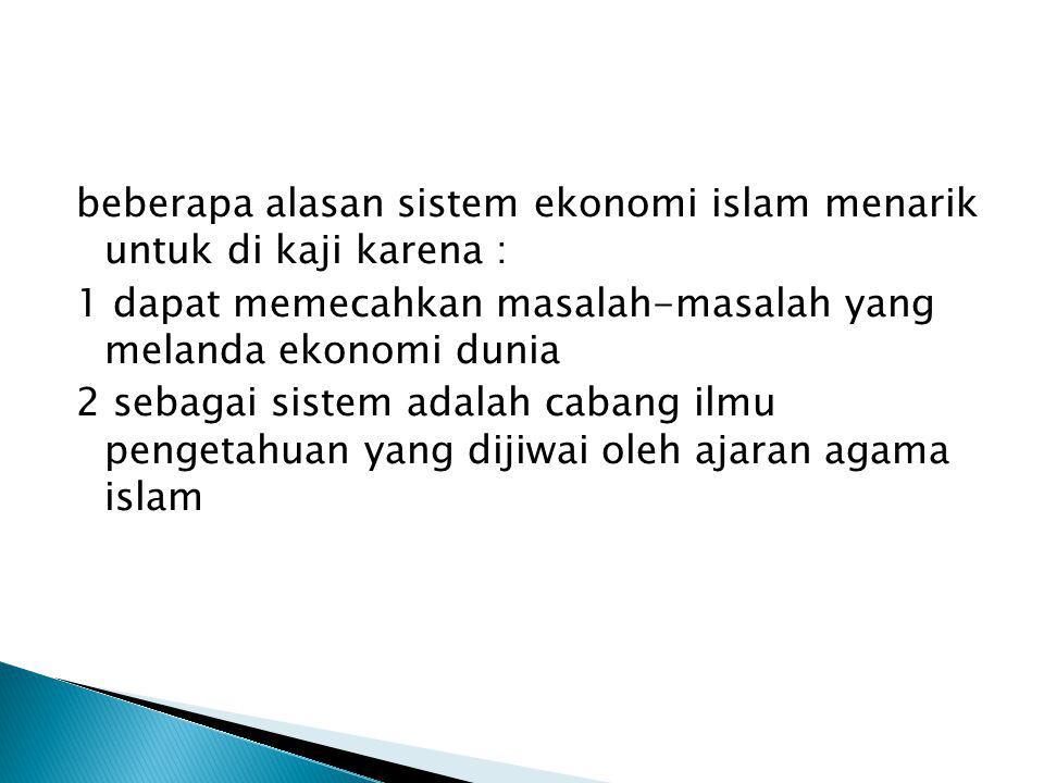 beberapa alasan sistem ekonomi islam menarik untuk di kaji karena : 1 dapat memecahkan masalah-masalah yang melanda ekonomi dunia 2 sebagai sistem ada