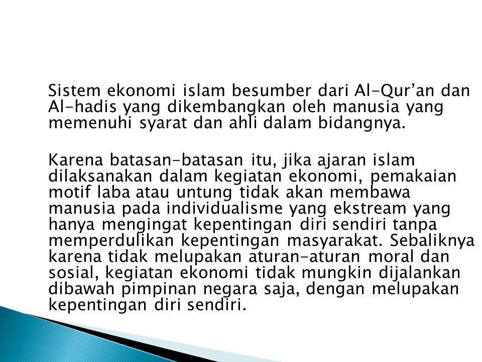 Sistem ekonomi islam besumber dari Al-Qur'an dan Al-hadis yang dikembangkan oleh manusia yang memenuhi syarat dan ahli dalam bidangnya. Karena batasan