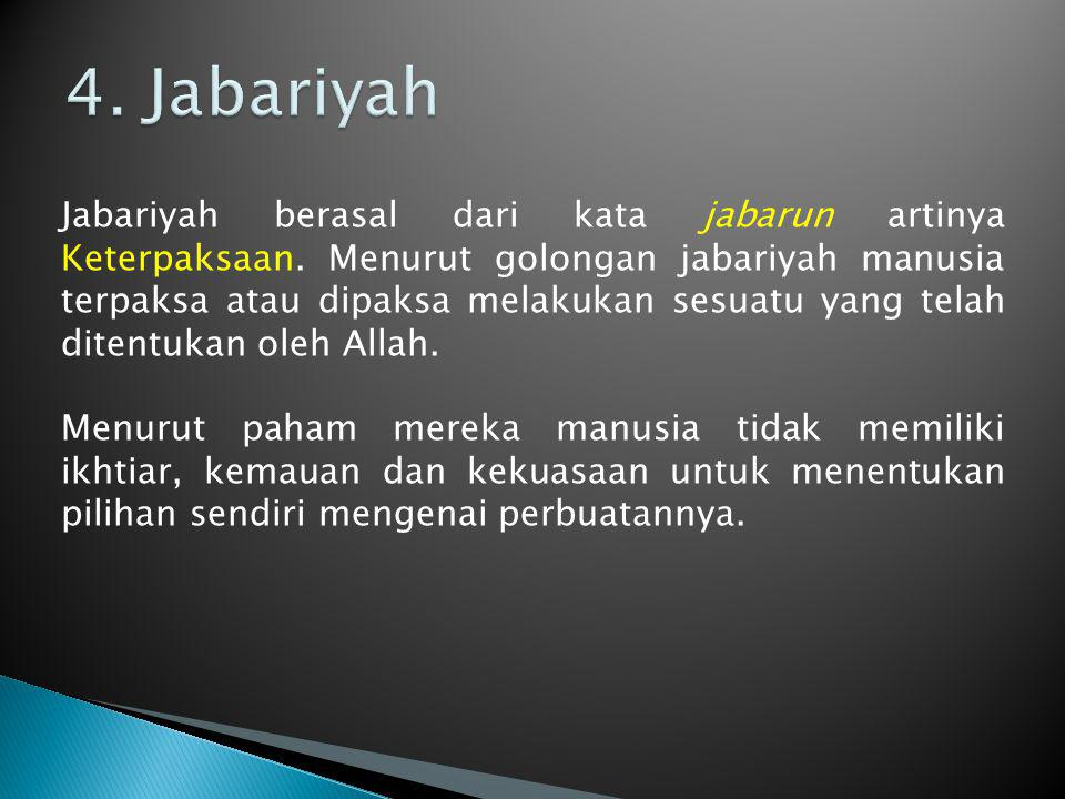 Jabariyah berasal dari kata jabarun artinya Keterpaksaan. Menurut golongan jabariyah manusia terpaksa atau dipaksa melakukan sesuatu yang telah ditent