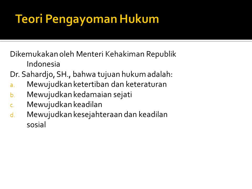 Dikemukakan oleh Menteri Kehakiman Republik Indonesia Dr. Sahardjo, SH., bahwa tujuan hukum adalah: a. Mewujudkan ketertiban dan keteraturan b. Mewuju