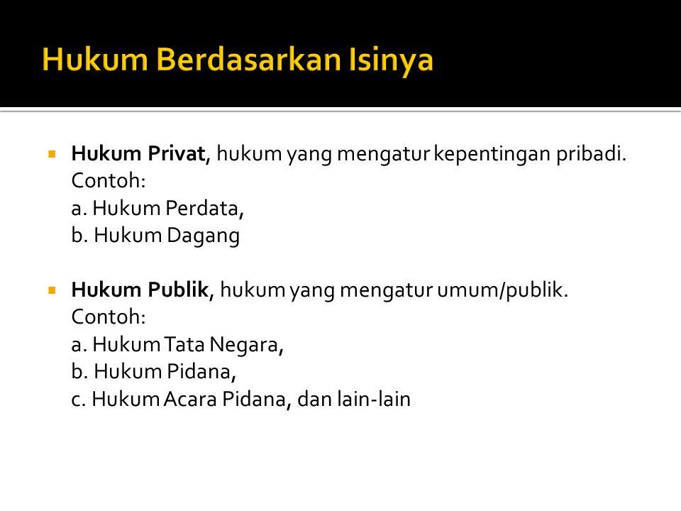  Hukum Privat, hukum yang mengatur kepentingan pribadi. Contoh: a. Hukum Perdata, b. Hukum Dagang  Hukum Publik, hukum yang mengatur umum/publik. Co