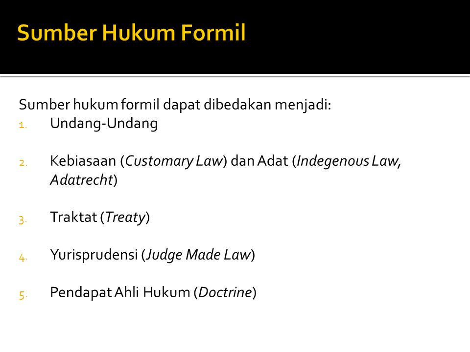 Sumber hukum formil dapat dibedakan menjadi: 1. Undang-Undang 2. Kebiasaan (Customary Law) dan Adat (Indegenous Law, Adatrecht) 3. Traktat (Treaty) 4.