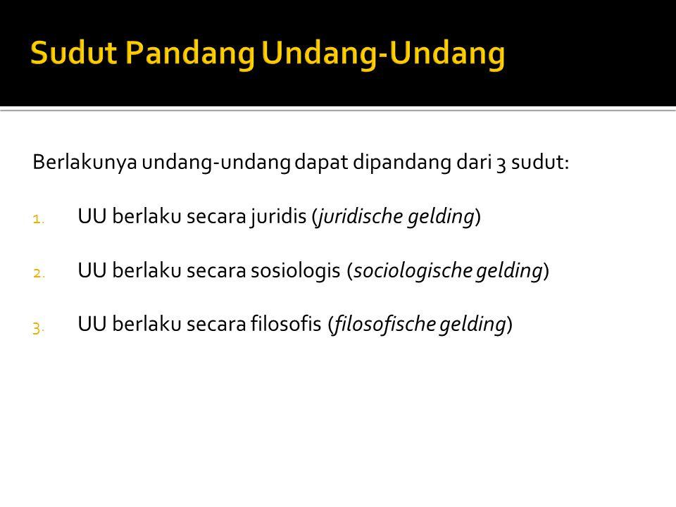Berlakunya undang-undang dapat dipandang dari 3 sudut: 1. UU berlaku secara juridis (juridische gelding) 2. UU berlaku secara sosiologis (sociologisch