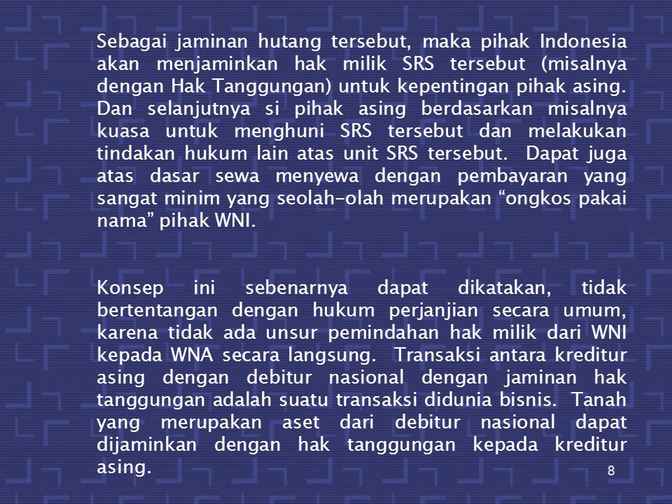 9 Namun demikian, terdapat unsur yang mungkin dapat diperdebatkan yaitu adalah tentang maksud dan tujuan dari pembiayaan pihak asing erhadap pihak indonesia yang sebenarnya adalah upaya untuk menghindar dari larangan ketentuan UUPA pasal 26 ayat (2) (ada unsur pengalihan secara tidak langsung) Singkatnya dapat dikategorikan sebagai suatu penyelundupan hukum dan kalau sampai masalah ini menjadi sengketa di kemudian hari, kecil kemungkinan si WNA akan diberikan perlindungan hukum.