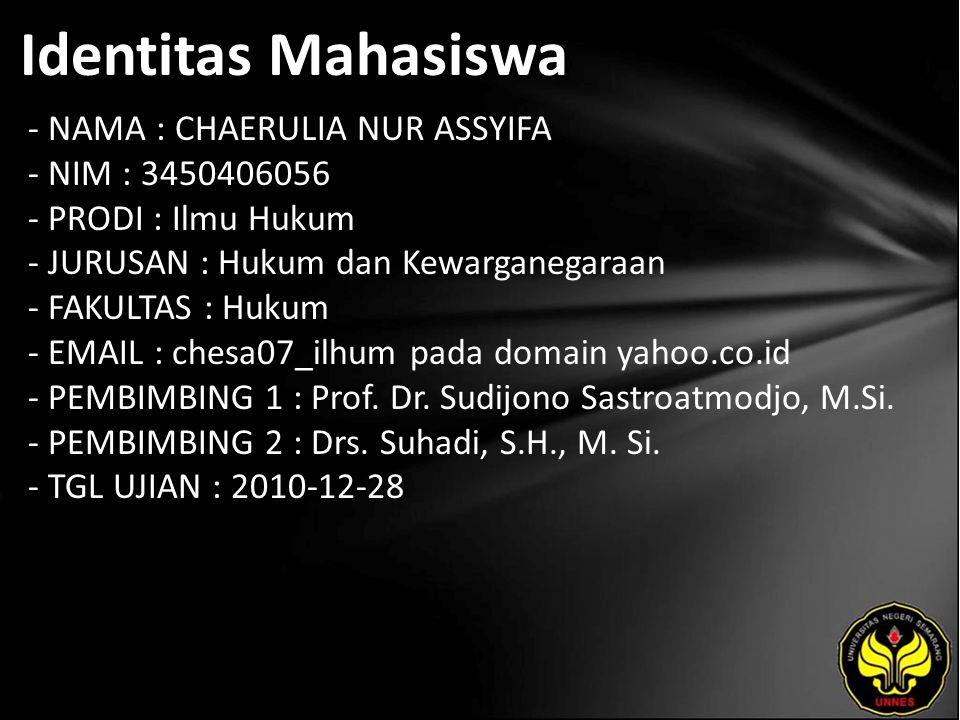 Identitas Mahasiswa - NAMA : CHAERULIA NUR ASSYIFA - NIM : 3450406056 - PRODI : Ilmu Hukum - JURUSAN : Hukum dan Kewarganegaraan - FAKULTAS : Hukum - EMAIL : chesa07_ilhum pada domain yahoo.co.id - PEMBIMBING 1 : Prof.