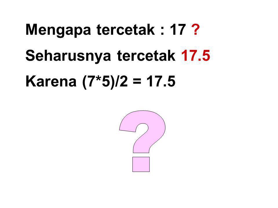 Mengapa tercetak : 17 ? Seharusnya tercetak 17.5 Karena (7*5)/2 = 17.5
