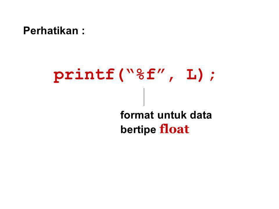 Perhatikan : printf( %f , L); format untuk data bertipe float