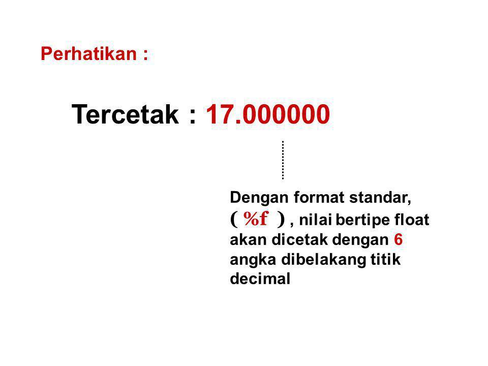 Tercetak : 17.000000 Perhatikan : Dengan format standar, ( %f ), nilai bertipe float akan dicetak dengan 6 angka dibelakang titik decimal