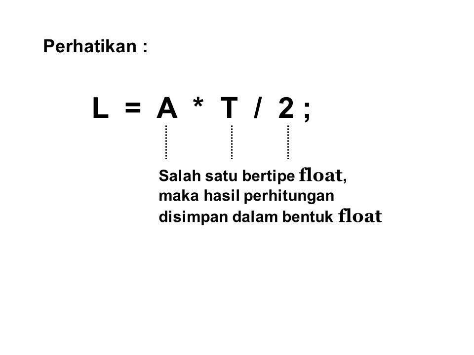 Perhatikan : L = A * T / 2 ; Salah satu bertipe float, maka hasil perhitungan disimpan dalam bentuk float