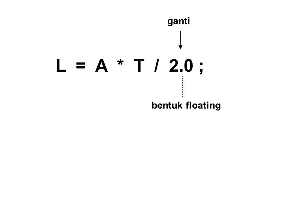 L = A * T / 2.0 ; bentuk floating ganti