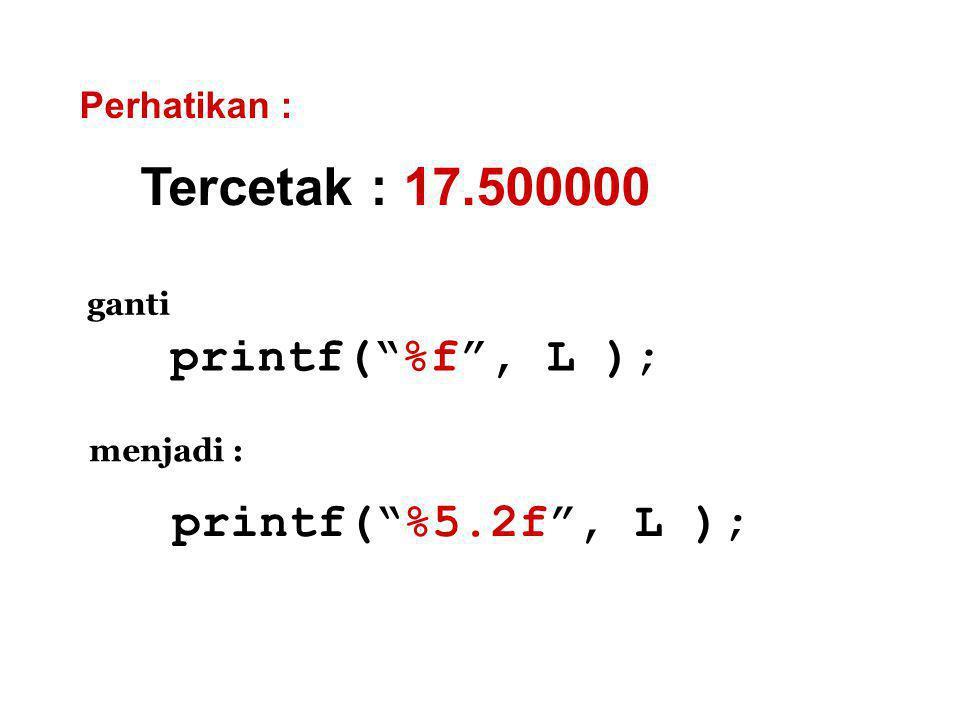 Tercetak : 17.500000 Perhatikan : printf( %f , L ); ganti menjadi : printf( %5.2f , L );
