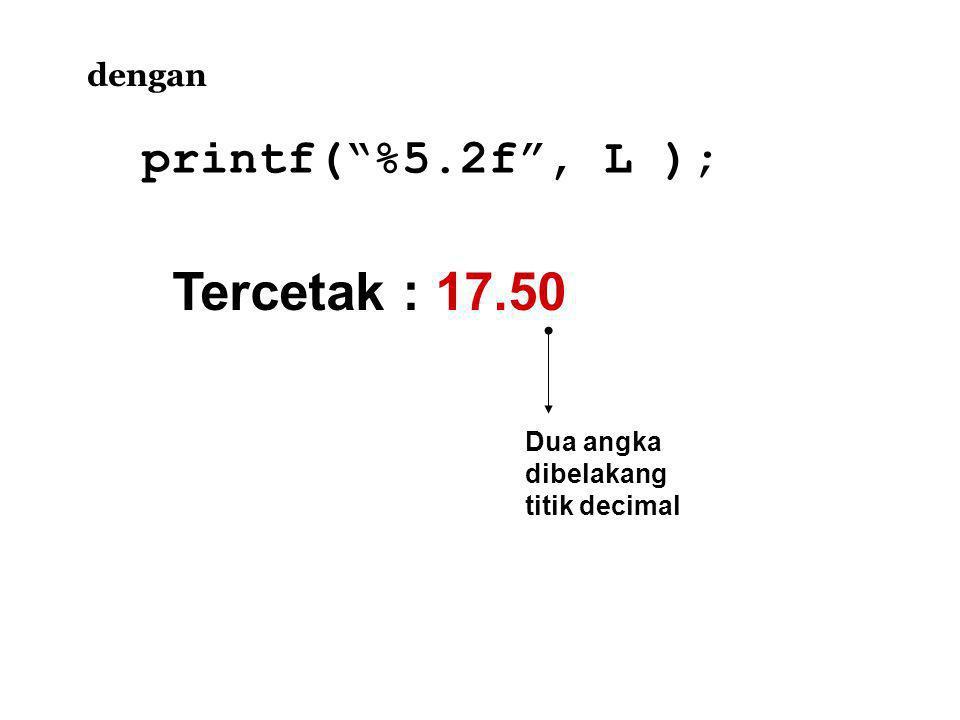 Tercetak : 17.50 dengan printf( %5.2f , L ); Dua angka dibelakang titik decimal