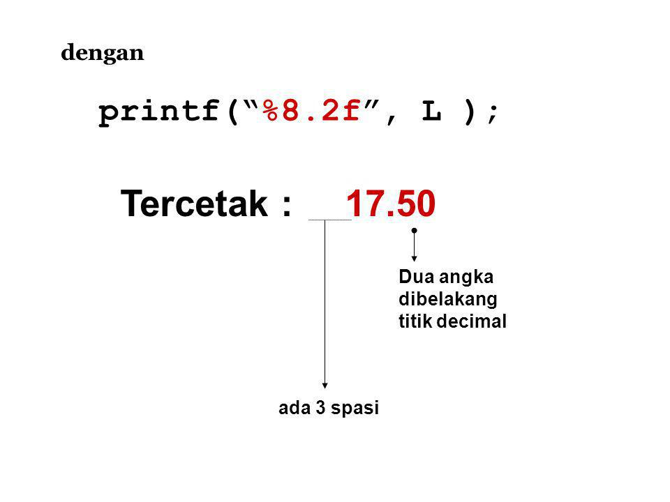 Tercetak : 17.50 dengan printf( %8.2f , L ); Dua angka dibelakang titik decimal ada 3 spasi