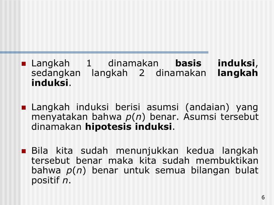 6 Langkah 1 dinamakan basis induksi, sedangkan langkah 2 dinamakan langkah induksi.