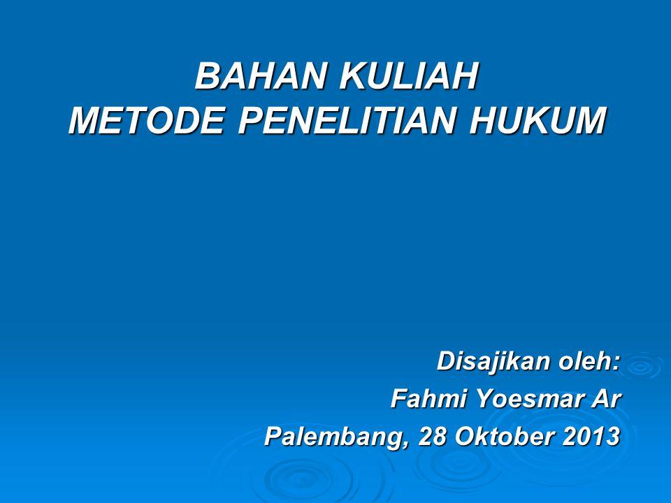 BAHAN KULIAH METODE PENELITIAN HUKUM Disajikan oleh: Fahmi Yoesmar Ar Palembang, 28 Oktober 2013