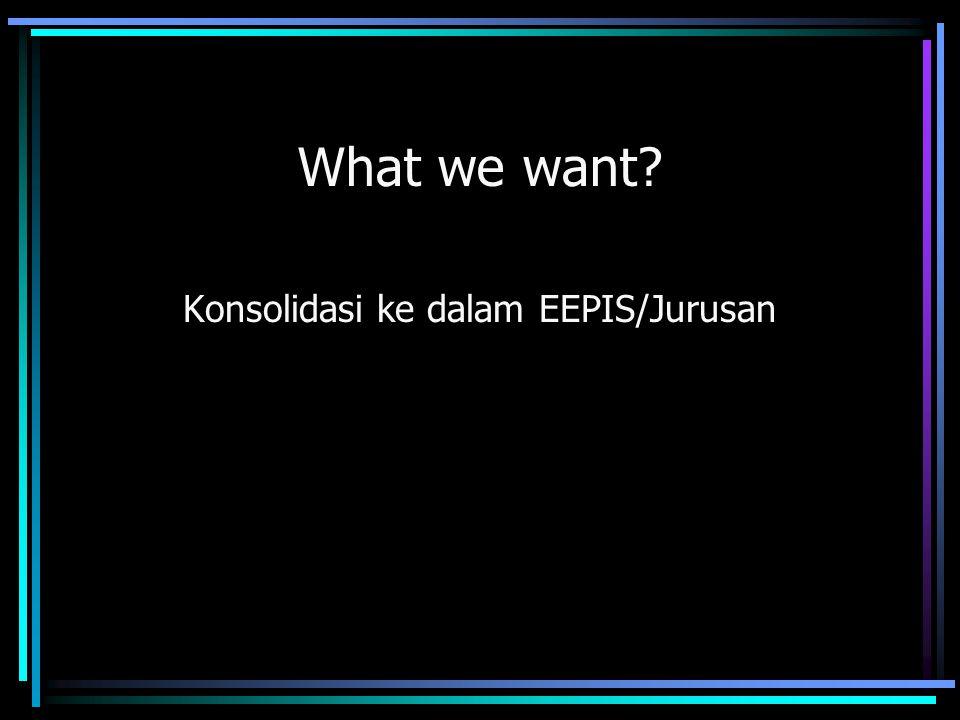 What we want? Konsolidasi ke dalam EEPIS/Jurusan