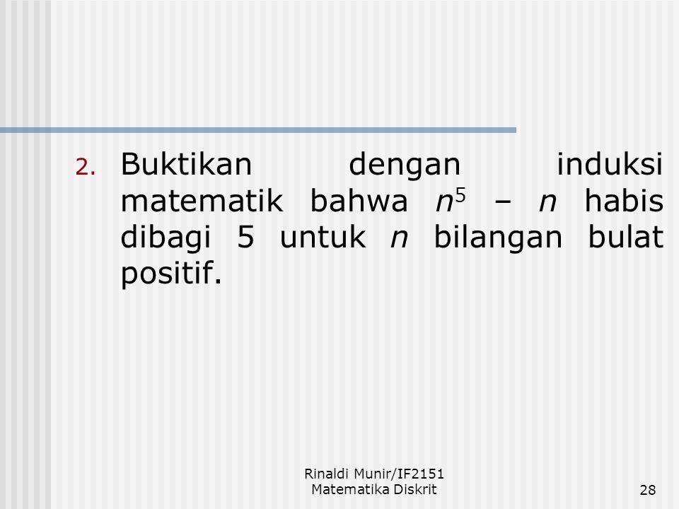 Rinaldi Munir/IF2151 Matematika Diskrit28 2. Buktikan dengan induksi matematik bahwa n 5 – n habis dibagi 5 untuk n bilangan bulat positif.