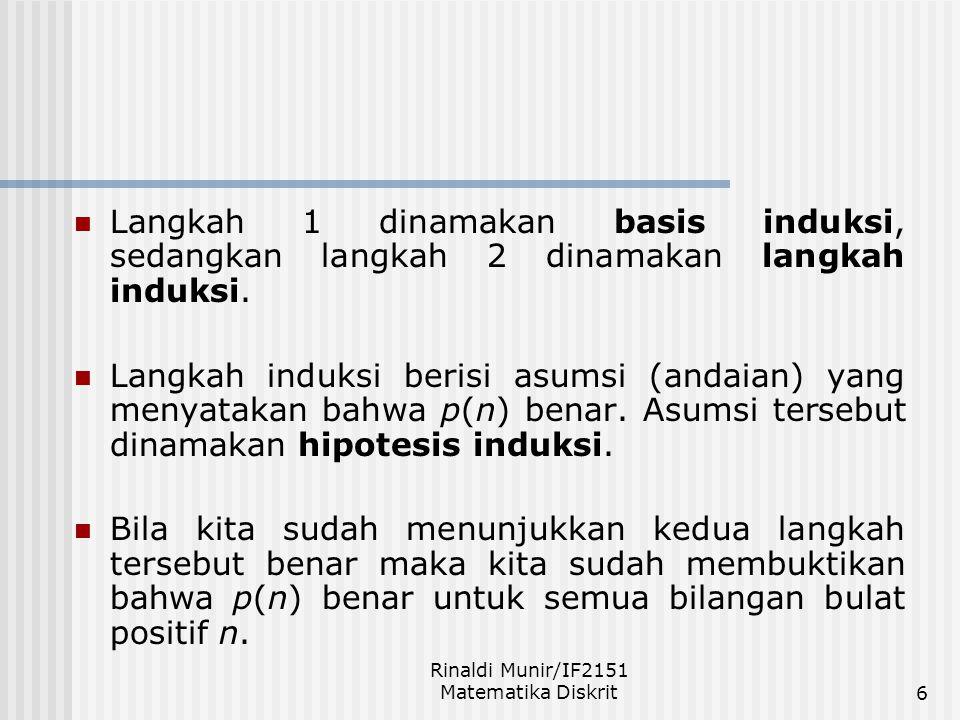 Rinaldi Munir/IF2151 Matematika Diskrit6 Langkah 1 dinamakan basis induksi, sedangkan langkah 2 dinamakan langkah induksi. Langkah induksi berisi asum