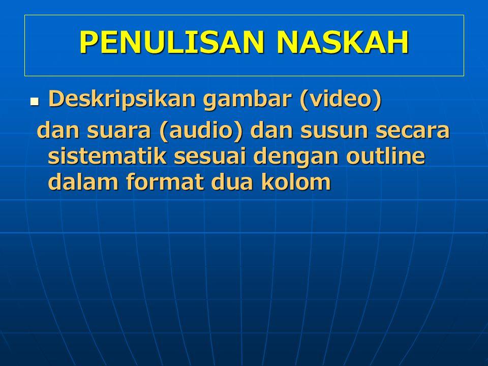 PENULISAN NASKAH Deskripsikan gambar (video) Deskripsikan gambar (video) dan suara (audio) dan susun secara sistematik sesuai dengan outline dalam format dua kolom dan suara (audio) dan susun secara sistematik sesuai dengan outline dalam format dua kolom