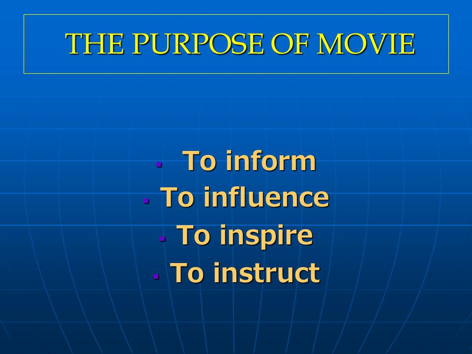 THE PURPOSE OF MOVIE THE PURPOSE OF MOVIE  To inform  To influence  To inspire  To instruct