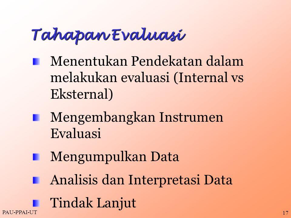 PAU-PPAI-UT 17 Tahapan Evaluasi Menentukan Pendekatan dalam melakukan evaluasi (Internal vs Eksternal) Mengembangkan Instrumen Evaluasi Mengumpulkan D