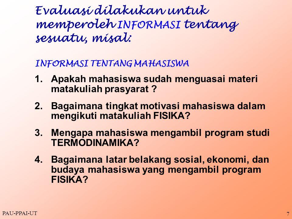 PAU-PPAI-UT 7 Evaluasi dilakukan untuk memperoleh INFORMASI tentang sesuatu, misal: INFORMASI TENTANG MAHASISWA 1.Apakah mahasiswa sudah menguasai mat
