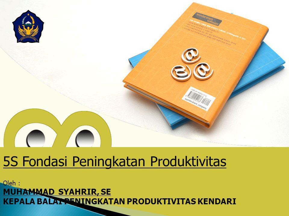 Oleh : MUHAMMAD SYAHRIR, SE KEPALA BALAI PENINGKATAN PRODUKTIVITAS KENDARI 5S Fondasi Peningkatan Produktivitas