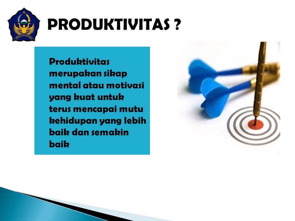 PRODUKTIVITAS ? Produktivitas merupakan sikap mental atau motivasi yang kuat untuk terus mencapai mutu kehidupan yang lebih baik dan semakin baik