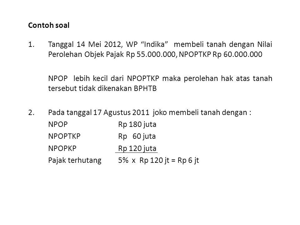 "Contoh soal 1.Tanggal 14 Mei 2012, WP ""Indika"" membeli tanah dengan Nilai Perolehan Objek Pajak Rp 55.000.000, NPOPTKP Rp 60.000.000 NPOP lebih kecil"