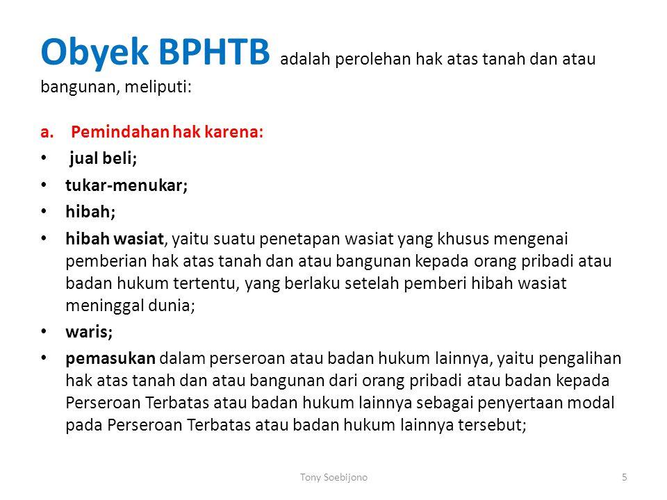 Obyek BPHTB adalah perolehan hak atas tanah dan atau bangunan, meliputi: a. Pemindahan hak karena: jual beli; tukar-menukar; hibah; hibah wasiat, yait
