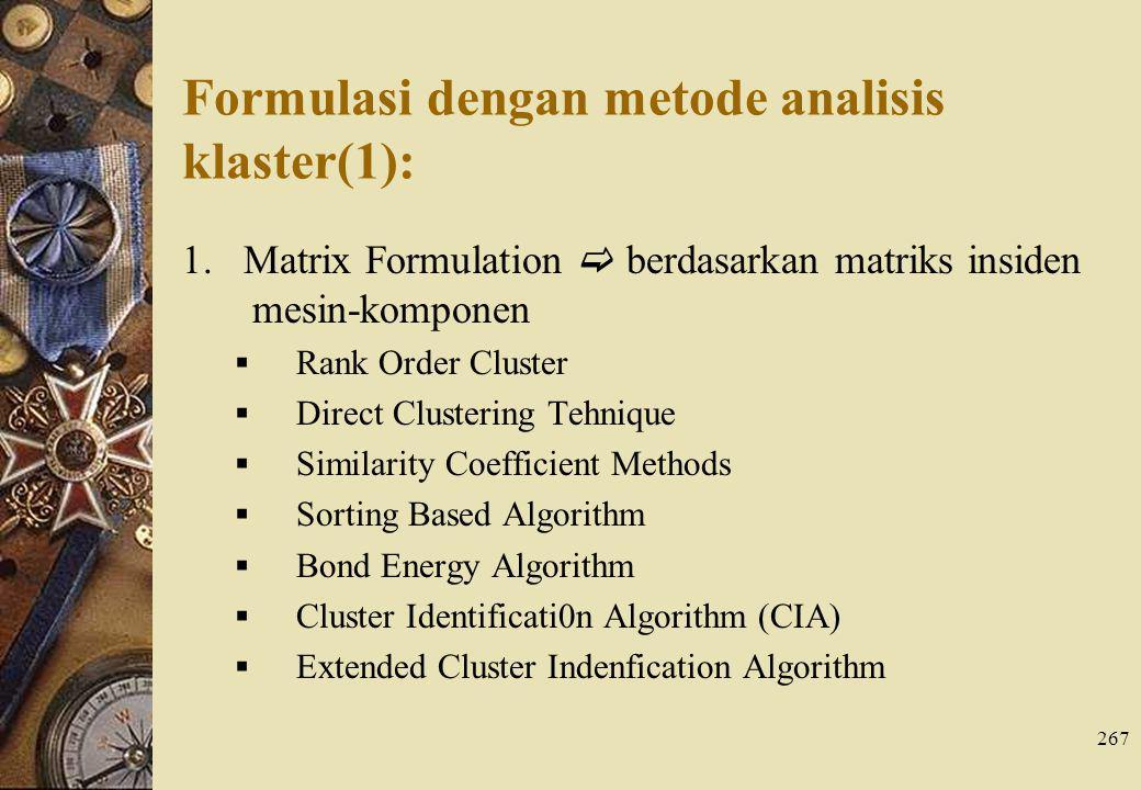 267 Formulasi dengan metode analisis klaster(1): 1. Matrix Formulation  berdasarkan matriks insiden mesin-komponen  Rank Order Cluster  Direct Clus
