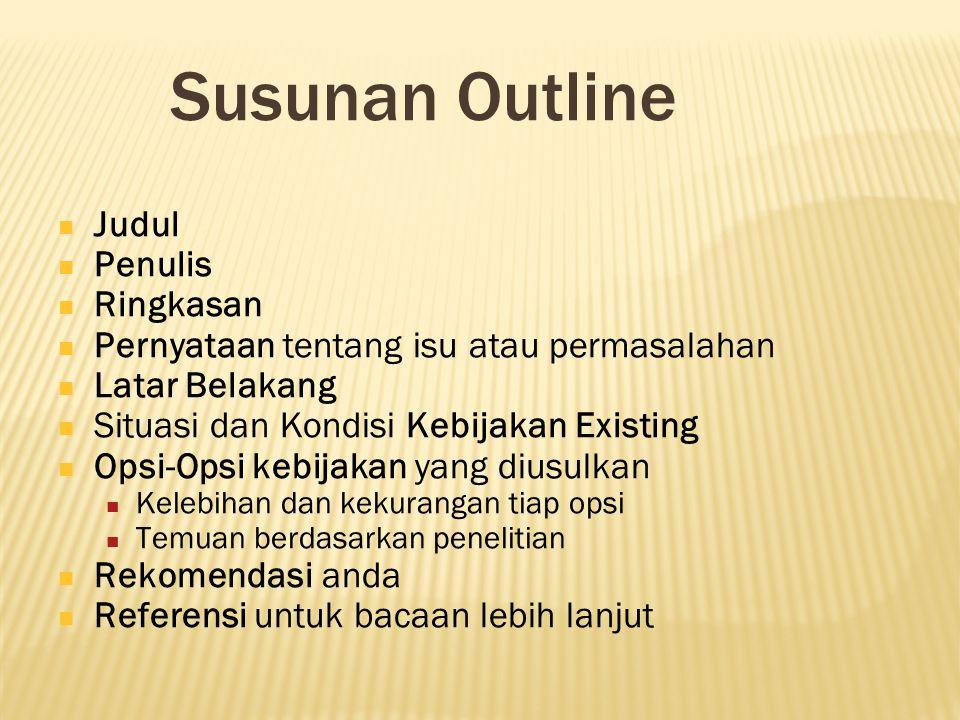 Susunan Outline Judul Penulis Ringkasan Pernyataan tentang isu atau permasalahan Latar Belakang Situasi dan Kondisi Kebijakan Existing Opsi-Opsi kebij