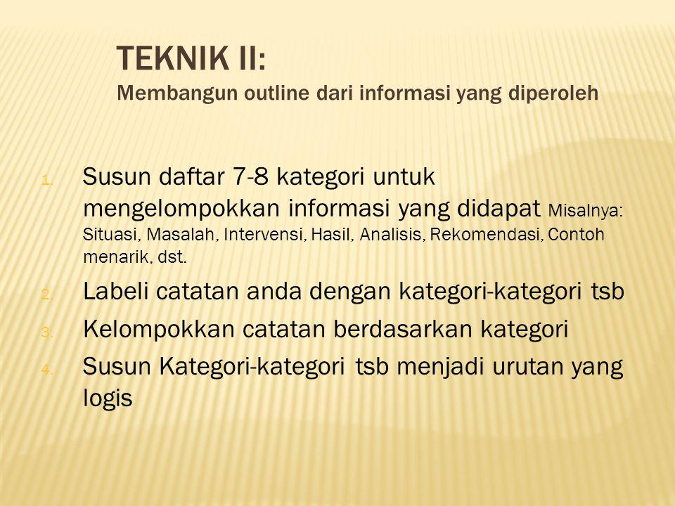 TEKNIK II: Membangun outline dari informasi yang diperoleh 1. Susun daftar 7-8 kategori untuk mengelompokkan informasi yang didapat Misalnya: Situasi,