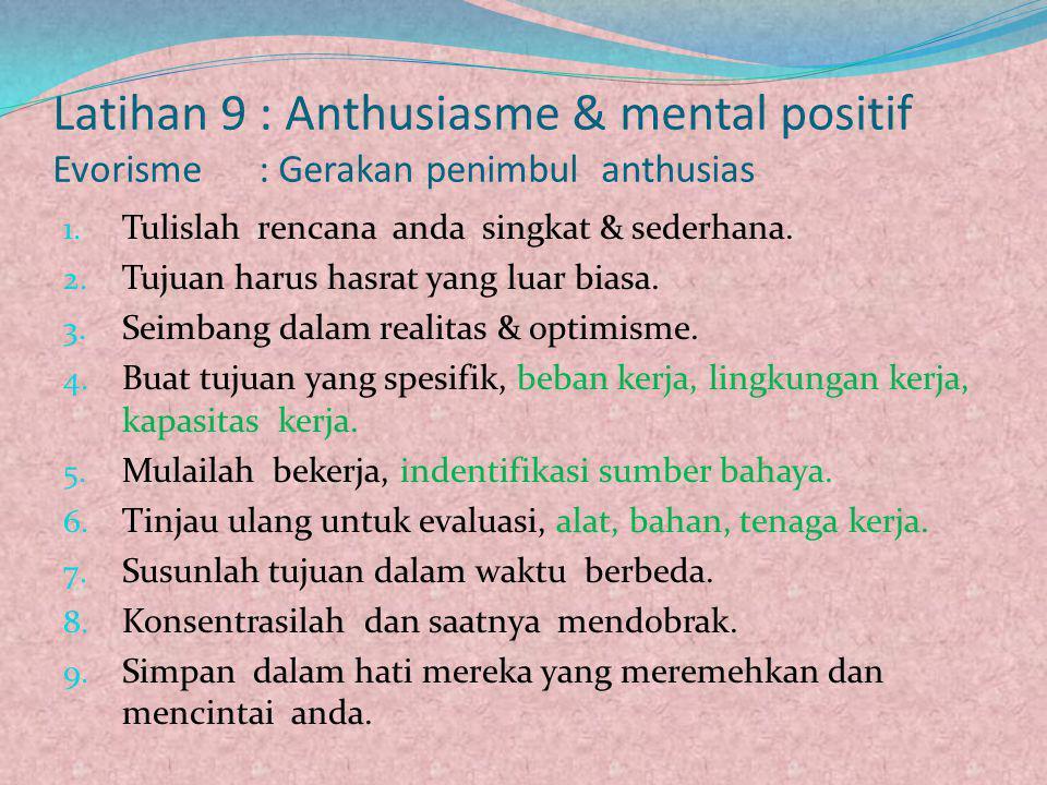 Latihan 9 : Anthusiasme & mental positif Evorisme : Gerakan penimbul anthusias 1. Tulislah rencana anda singkat & sederhana. 2. Tujuan harus hasrat ya