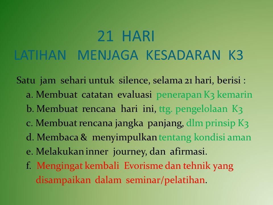 21 HARI LATIHAN MENJAGA KESADARAN K3 Satu jam sehari untuk silence, selama 21 hari, berisi : a. Membuat catatan evaluasi penerapan K3 kemarin b. Membu