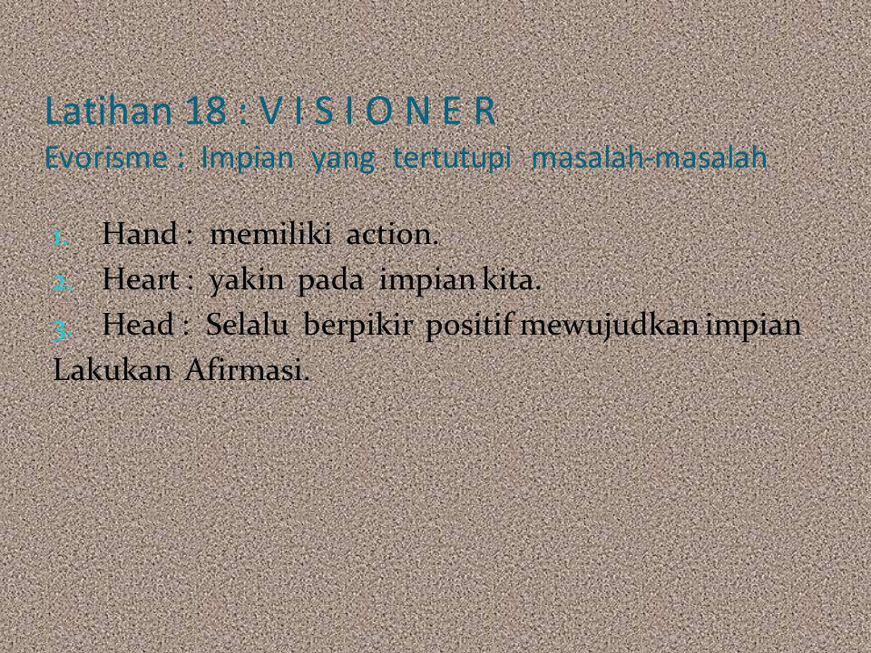 Latihan 18 : V I S I O N E R Evorisme : Impian yang tertutupi masalah-masalah 1. Hand : memiliki action. 2. Heart : yakin pada impian kita. 3. Head :