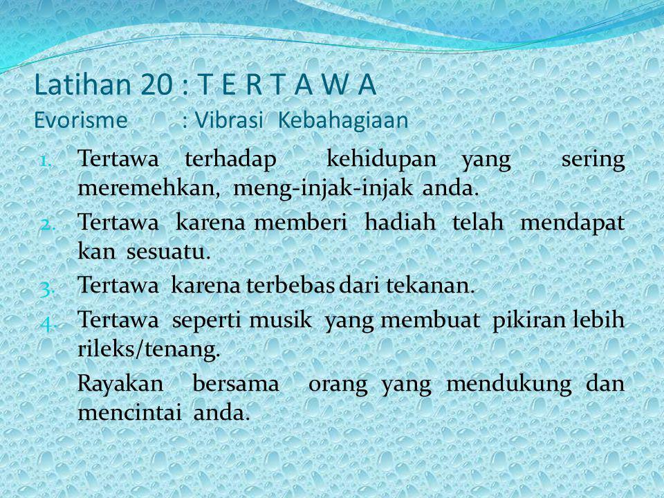 Latihan 20 : T E R T A W A Evorisme : Vibrasi Kebahagiaan 1. Tertawa terhadap kehidupan yang sering meremehkan, meng-injak-injak anda. 2. Tertawa kare