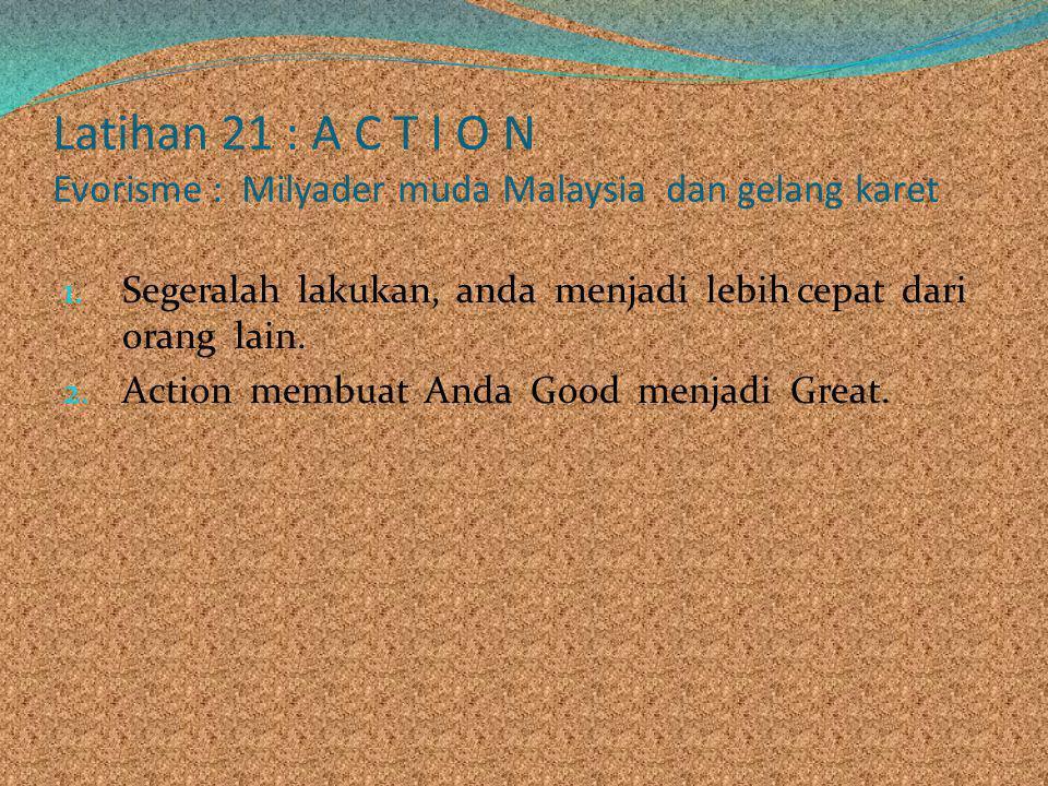 Latihan 21 : A C T I O N Evorisme : Milyader muda Malaysia dan gelang karet 1. Segeralah lakukan, anda menjadi lebih cepat dari orang lain. 2. Action