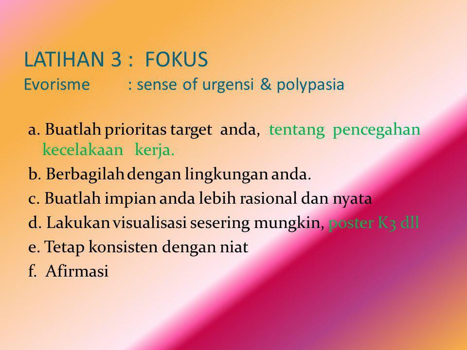 LATIHAN 3 : FOKUS Evorisme : sense of urgensi & polypasia a. Buatlah prioritas target anda, tentang pencegahan kecelakaan kerja. b. Berbagilah dengan