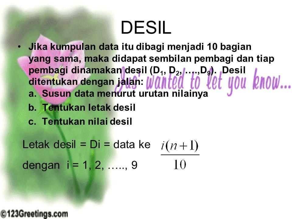 DESIL Jika kumpulan data itu dibagi menjadi 10 bagian yang sama, maka didapat sembilan pembagi dan tiap pembagi dinamakan desil (D 1, D 2, ….,D 9 ). D
