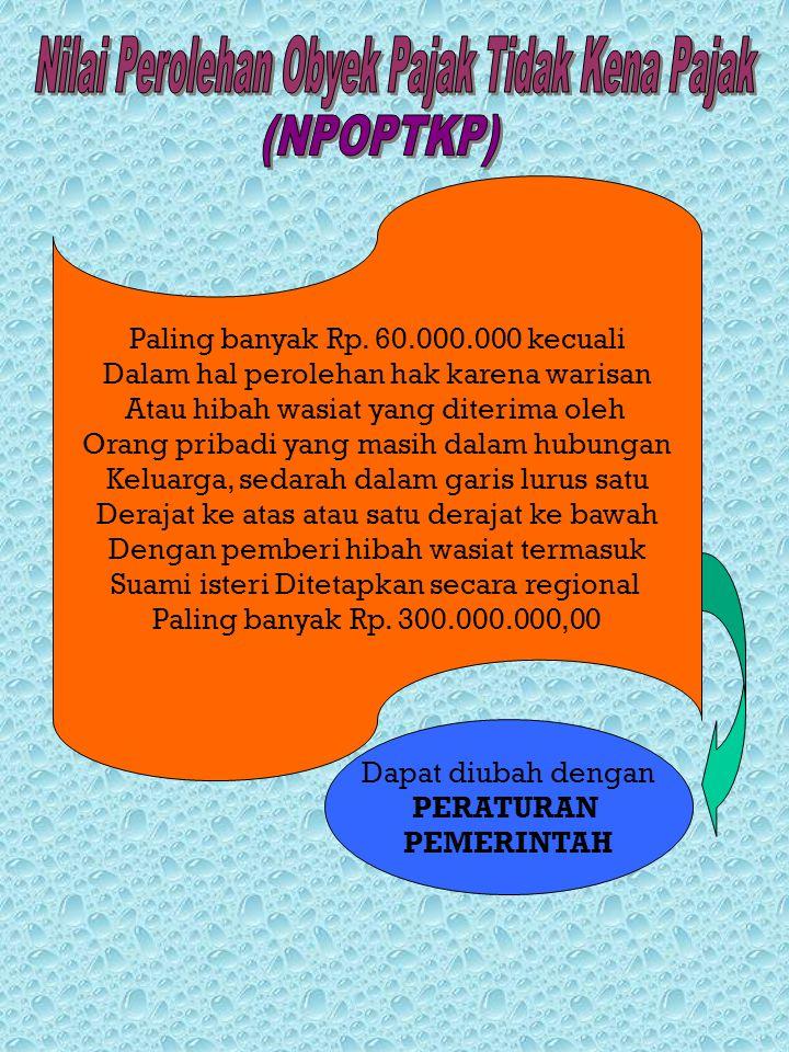 Paling banyak Rp. 60.000.000 kecuali Dalam hal perolehan hak karena warisan Atau hibah wasiat yang diterima oleh Orang pribadi yang masih dalam hubung