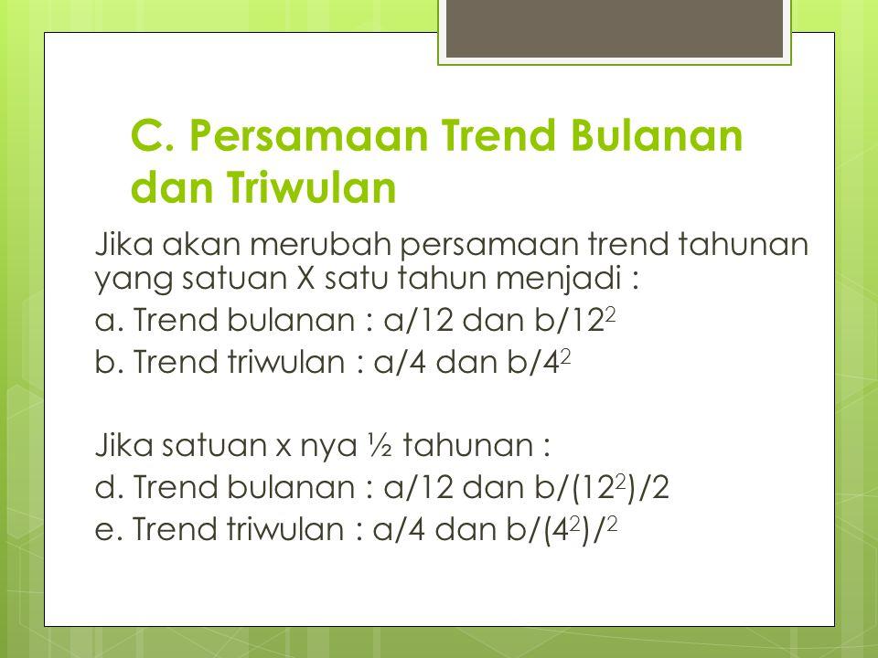 C. Persamaan Trend Bulanan dan Triwulan Jika akan merubah persamaan trend tahunan yang satuan X satu tahun menjadi : a. Trend bulanan : a/12 dan b/12